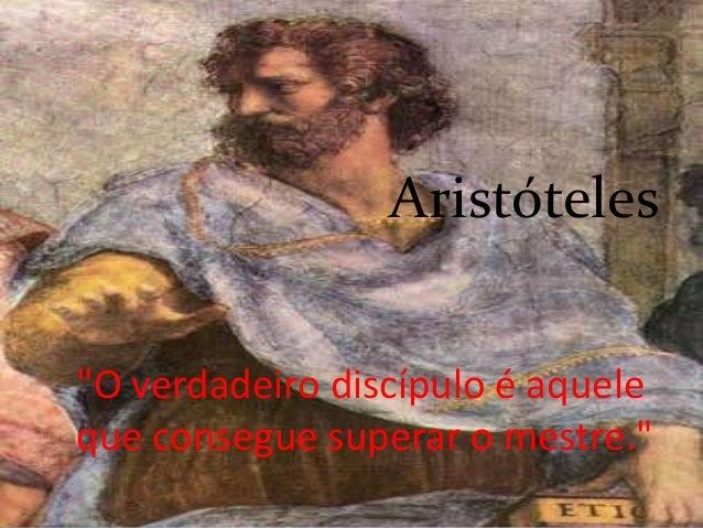 """Aristóteles""""O verdadeiro discípulo é aqueleque consegue superar o mestre."""""""