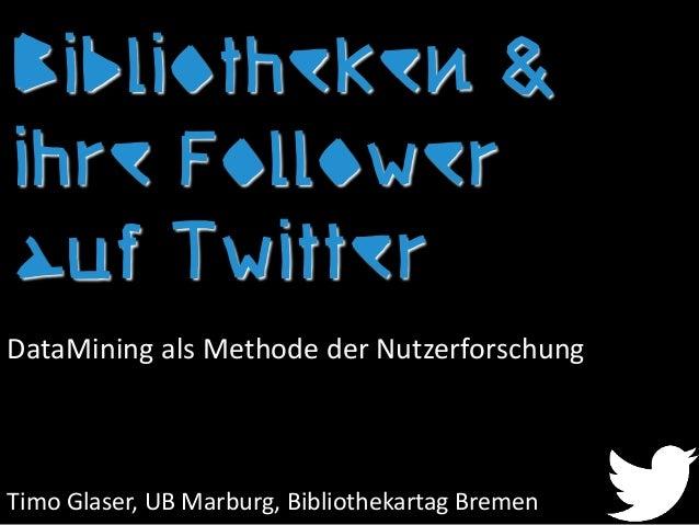 Bibliotheken & ihre Follower auf Twitter Timo Glaser, UB Marburg, Bibliothekartag Bremen DataMining als Methode der Nutzer...