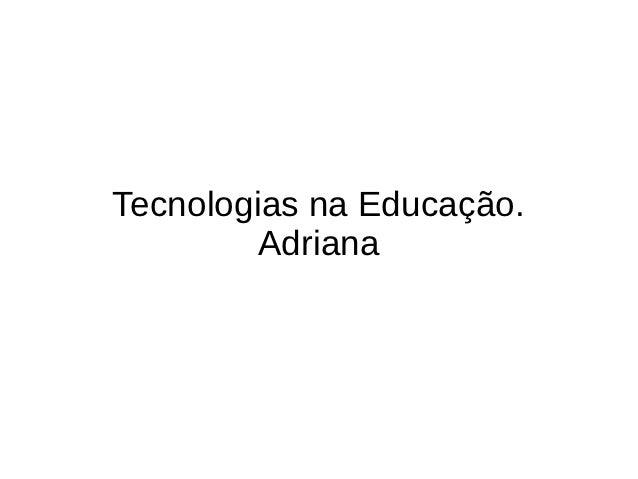 Tecnologias na Educação.         Adriana