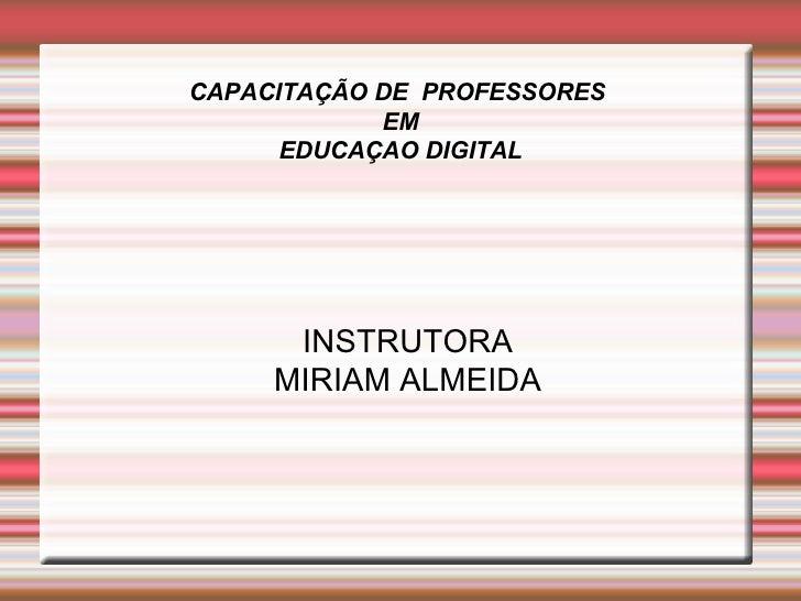 CAPACITAÇÃO DE  PROFESSORES  EM EDUCAÇAO DIGITAL <ul><ul><li>INSTRUTORA </li></ul></ul><ul><ul><li>MIRIAM ALMEIDA </li></u...