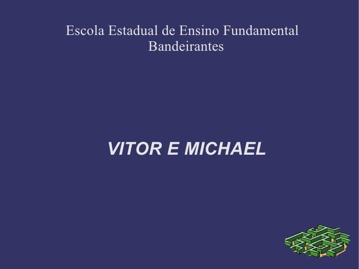 VITOR E MICHAEL Escola Estadual de Ensino Fundamental Bandeirantes