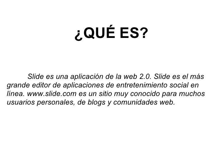 ¿QUÉ ES?         Slide es una aplicación de la web 2.0. Slide es el más grande editor de aplicaciones de entretenimiento s...