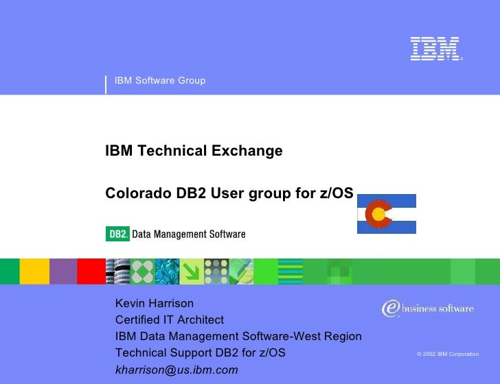 IBM Software Group © 2002 IBM Corporation IBM Technical Exchange Colorado DB2 User group for z/OS Kevin Harrison Certified...