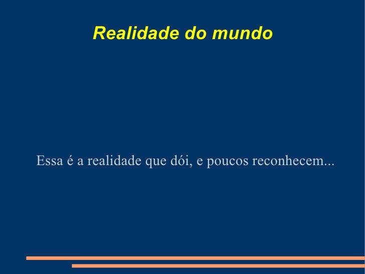 Realidade do mundo Essa é a realidade que dói, e poucos reconhecem...