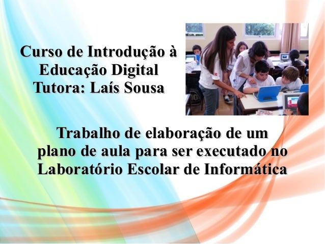 Curso de Introdução àCurso de Introdução à Educação DigitalEducação Digital Tutora: Laís SousaTutora: Laís Sousa Trabalho ...