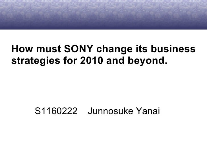 How must SONY change its business strategies for 2010 and beyond. S1160222  Junnosuke Yanai