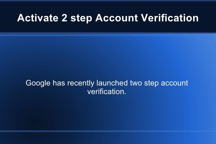 Activate 2 step Account Verification Google has recently launched two step account verification.