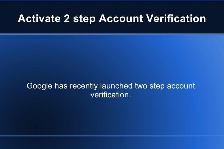 Activate 2 step Account Verification Google has recently launched two step account verification.