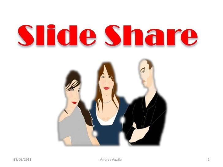 Slide Share<br />28/03/2011<br />1<br />Andrea Aguilar <br />