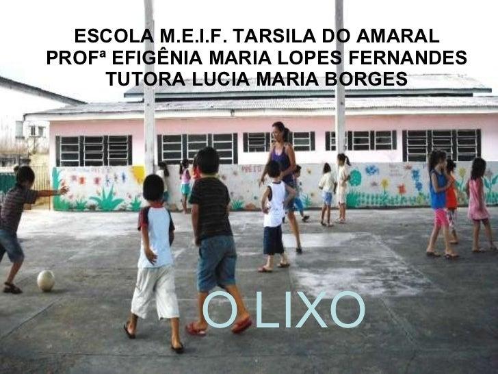 ESCOLA M.E.I.F. TARSILA DO AMARAL PROFª EFIGÊNIA MARIA LOPES FERNANDES TUTORA LUCIA MARIA BORGES O LIXO