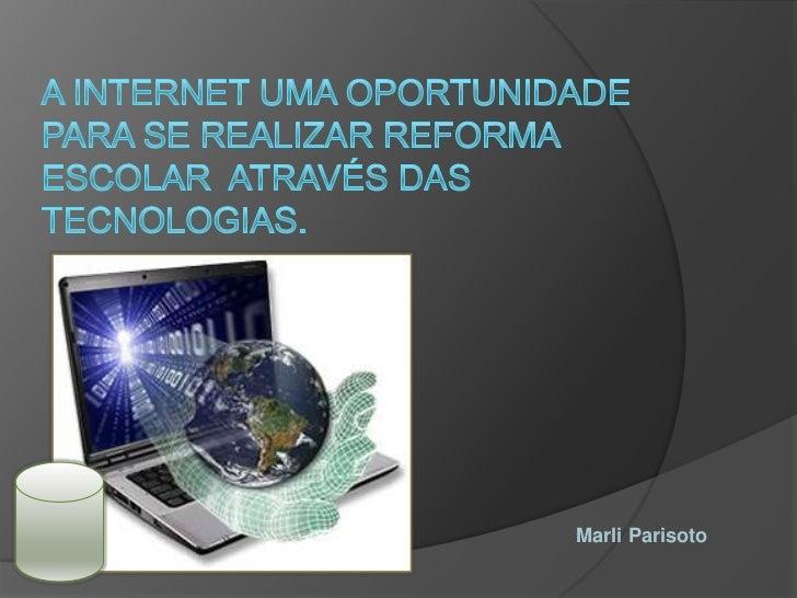 A internet uma oportunidade para se realizar reforma escolar  através das tecnologias.<br />Marli Parisoto<br />