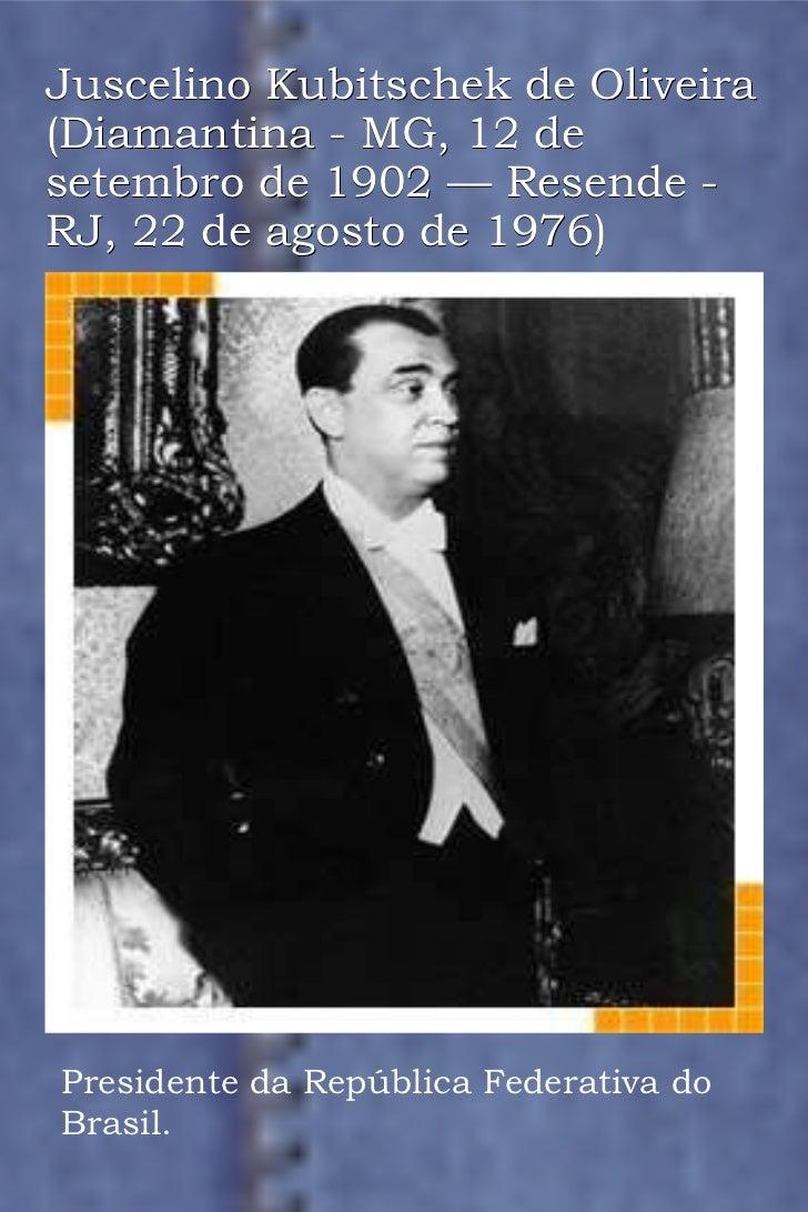 Juscelino Kubitschek de Oliveira (Diamantina - MG, 12 de setembro de 1902 — Resende - RJ, 22 de agosto de 1976) Presidente...