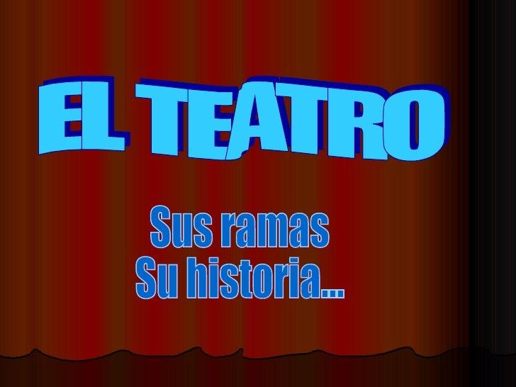 EL TEATRO Sus ramas Su historia...