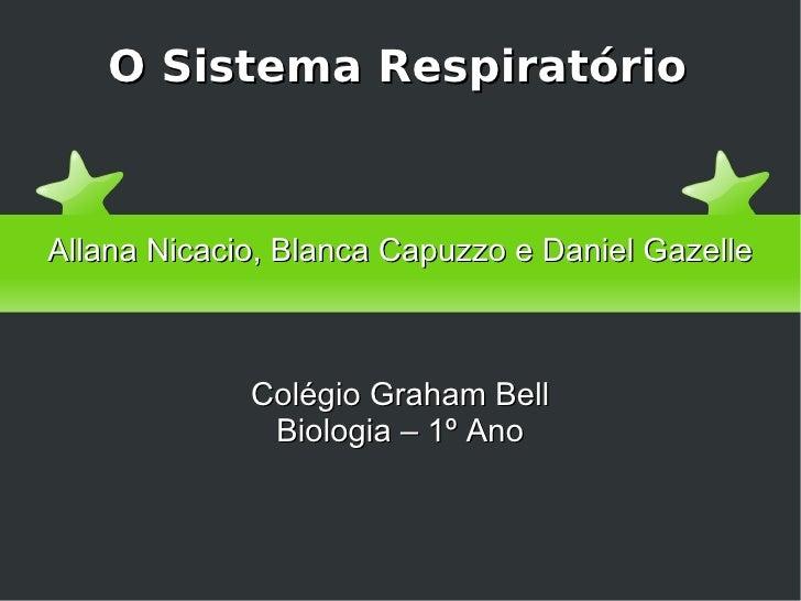 O Sistema Respiratório Allana Nicacio, Blanca Capuzzo e Daniel Gazelle Colégio Graham Bell Biologia – 1º Ano
