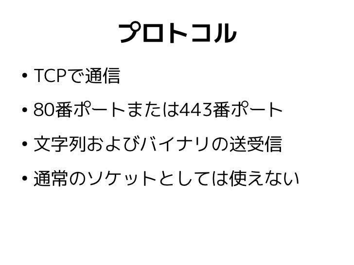 プロトコル●    TCPで通信●    80番ポートまたは443番ポート●    文字列およびバイナリの送受信●    通常のソケットとしては使えない