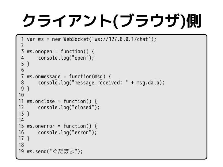 """クライアント(ブラウザ)側 1   var ws = new WebSocket(ws://127.0.0.1/chat); 2 3   ws.onopen = function() { 4       console.log(""""open"""");..."""