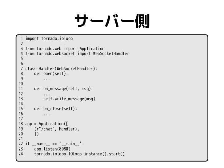 サーバー側 1   import tornado.ioloop 2 3   from tornado.web import Application 4   from tornado.websocket import WebSocketHandl...