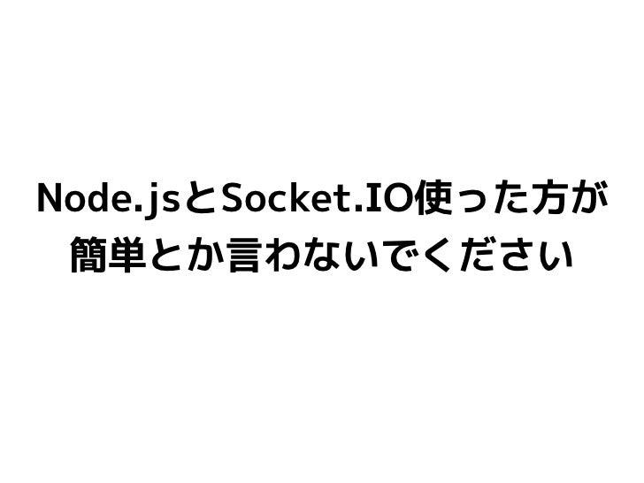 Node.jsとSocket.IO使った方が 簡単とか言わないでください