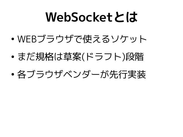WebSocketとは●    WEBブラウザで使えるソケット●    まだ規格は草案(ドラフト)段階●    各ブラウザベンダーが先行実装