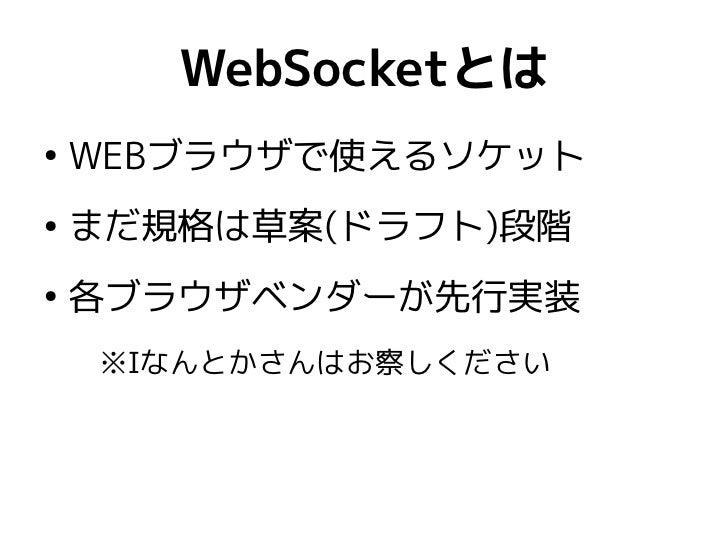 WebSocketとは●    WEBブラウザで使えるソケット●    まだ規格は草案(ドラフト)段階●    各ブラウザベンダーが先行実装    ※Iなんとかさんはお察しください