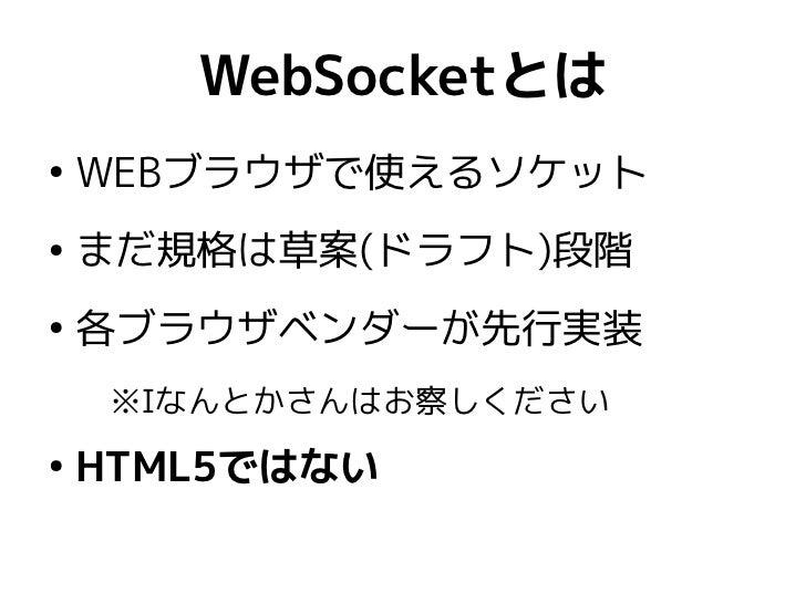 WebSocketとは●    WEBブラウザで使えるソケット●    まだ規格は草案(ドラフト)段階●    各ブラウザベンダーが先行実装     ※Iなんとかさんはお察しください●    HTML5ではない