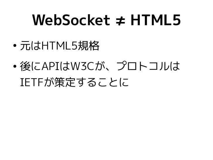 WebSocket ≠ HTML5●    元はHTML5規格●    後にAPIはW3Cが、プロトコルは    IETFが策定することに