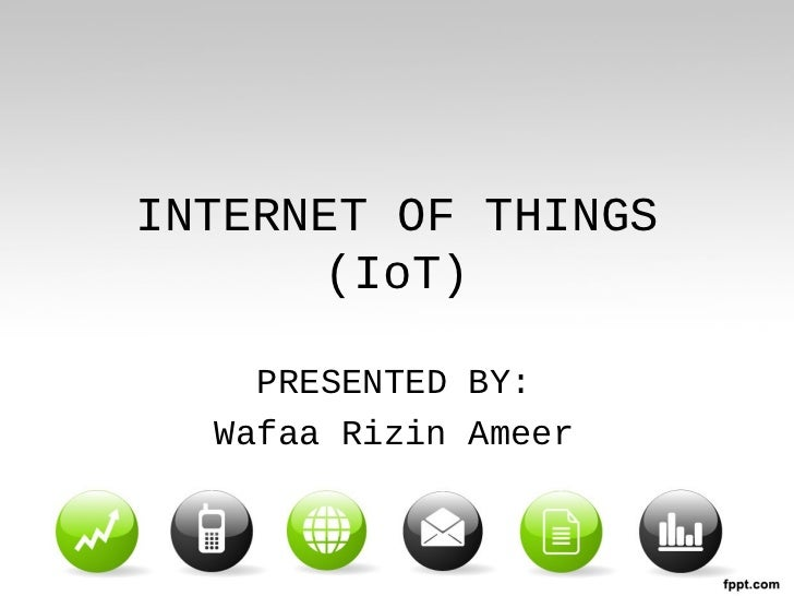 INTERNET OF THINGS       (IoT)    PRESENTED BY:  Wafaa Rizin Ameer