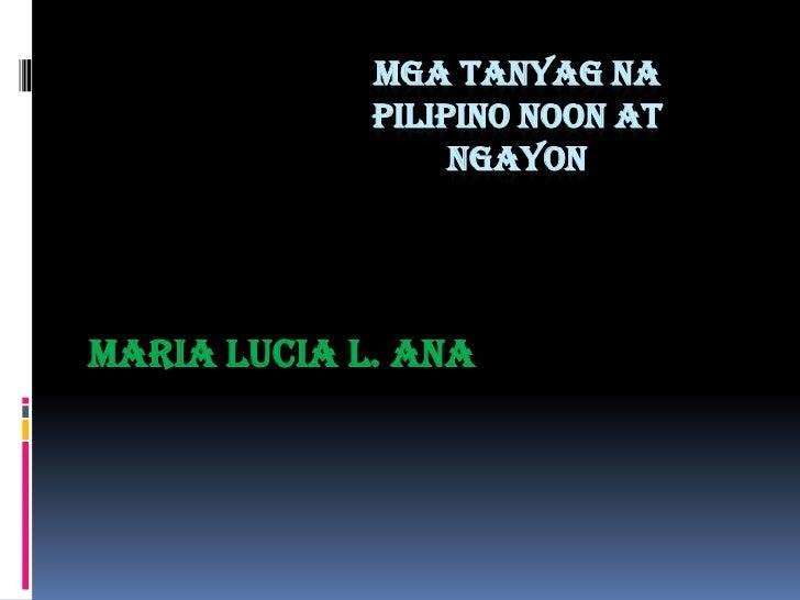 MGA TANYAG NA             PILIPINO NOON AT                  NGAYONMaria Lucia L. Ana