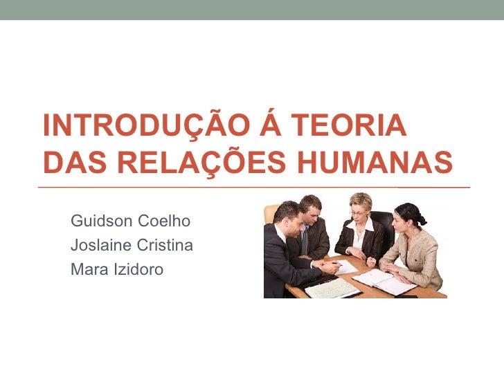 INTRODUÇÃO Á TEORIADAS RELAÇÕES HUMANAS Guidson Coelho Joslaine Cristina Mara Izidoro