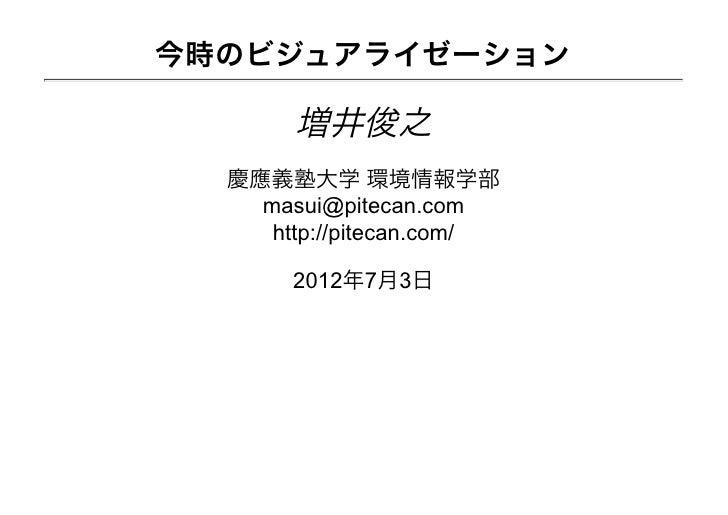 今時のビジュアライゼーション       増井俊之  慶應義塾大学 環境情報学部    masui@pitecan.com     http://pitecan.com/       2012年7月3日