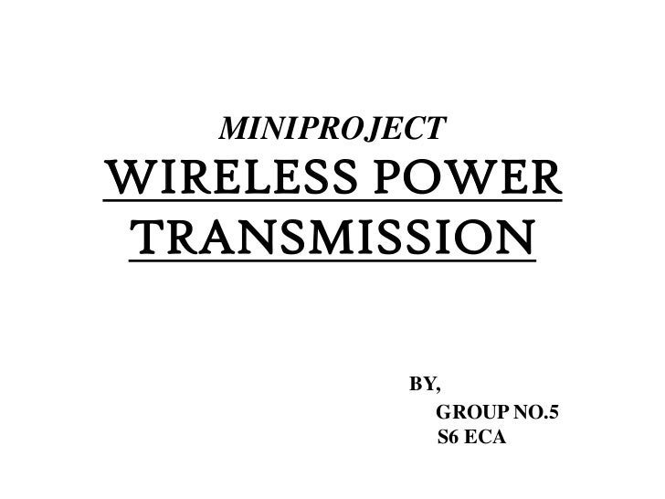 MINIPROJECTWIRELESS POWERTRANSMISSION            BY,              GROUP NO.5              S6 ECA