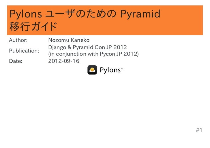 Pylons ユーザのための Pyramid移行ガイドAuthor:        Nozomu Kaneko               Django & Pyramid Con JP 2012Publication:            ...