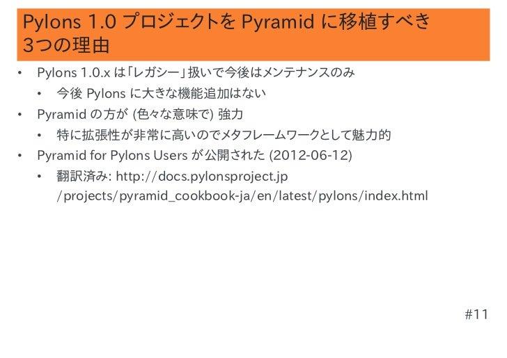 Pylons 1.0 プロジェクトを Pyramid に移植すべき3つの理由•   Pylons 1.0.x は「レガシー」扱いで今後はメンテナンスのみ    •   今後 Pylons に大きな機能追加はない•   Pyramid の方が (...