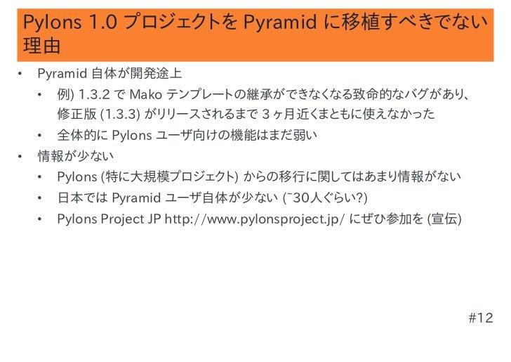 Pylons 1.0 プロジェクトを Pyramid に移植すべきでない理由•   Pyramid 自体が開発途上    •   例) 1.3.2 で Mako テンプレートの継承ができなくなる致命的なバグがあり、        修正版 (1....