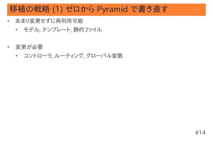 移植の戦略 (1) ゼロから Pyramid で書き直す•   あまり変更せずに再利用可能    •   モデル, テンプレート, 静的ファイル•   変更が必要    •   コントローラ, ルーティング, グローバル変数          ...