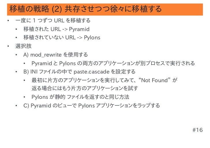 移植の戦略 (2) 共存させつつ徐々に移植する•   一度に 1 つずつ URL を移植する    •   移植された URL -> Pyramid    •   移植されていない URL -> Pylons•   選択肢    •   A) ...