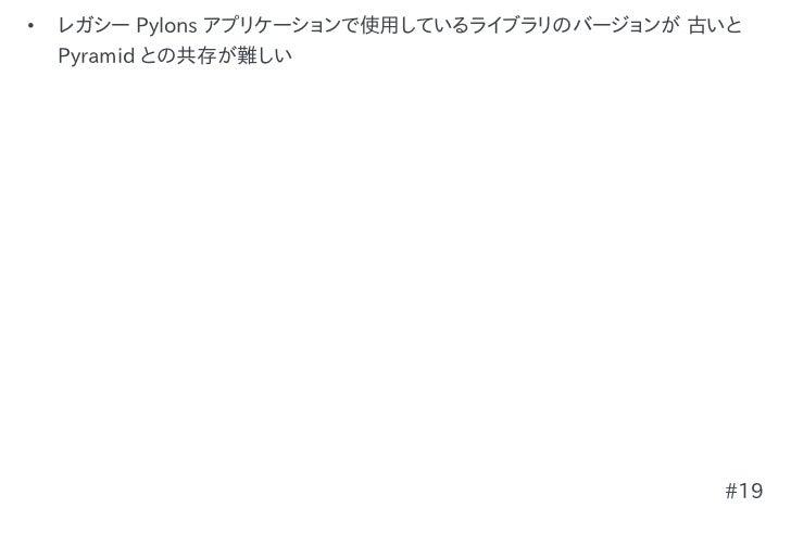 •   レガシー Pylons アプリケーションで使用しているライブラリのバージョンが 古いと    Pyramid との共存が難しい                                             #19