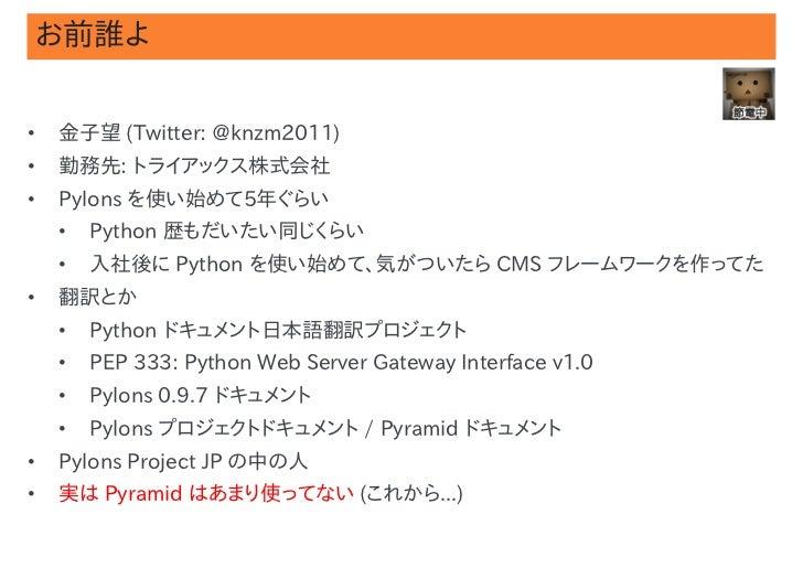 お前誰よ•   金子望 (Twitter: @knzm2011)•   勤務先: トライアックス株式会社•   Pylons を使い始めて5年ぐらい    •   Python 歴もだいたい同じくらい    •   入社後に Python を使...