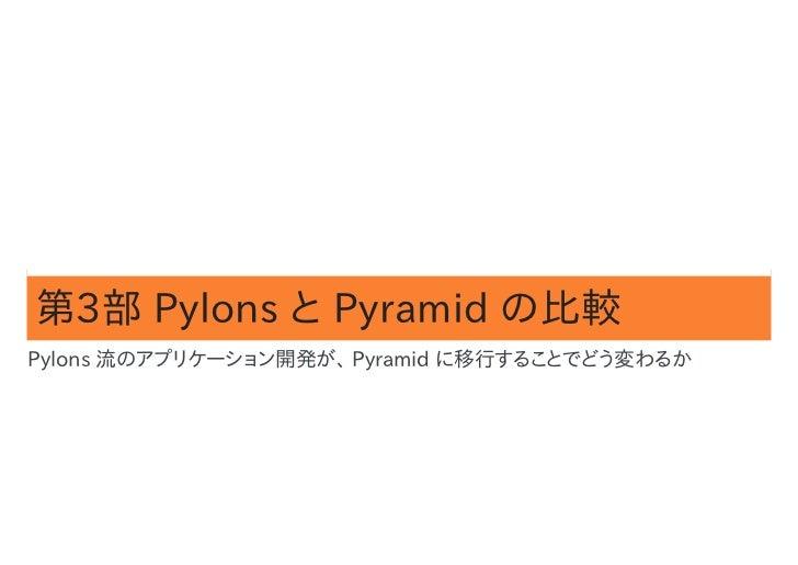 第3部 Pylons と Pyramid の比較Pylons 流のアプリケーション開発が、 Pyramid に移行することでどう変わるか