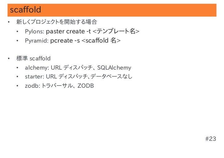 scaffold•   新しくプロジェクトを開始する場合    •   Pylons: paster create -t <テンプレート名>    •   Pyramid: pcreate -s <scaffold 名>•   標準 scaff...