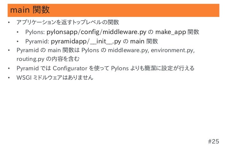 main 関数•   アプリケーションを返すトップレベルの関数    •   Pylons: pylonsapp/config/middleware.py の make_app 関数    •   Pyramid: pyramidapp/__i...