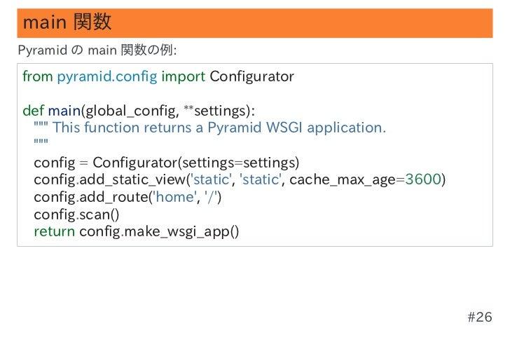 "main 関数Pyramid の main 関数の例:frompyramid.configimportConfiguratordefmain(global_config,**settings):""""""Thisfunction..."