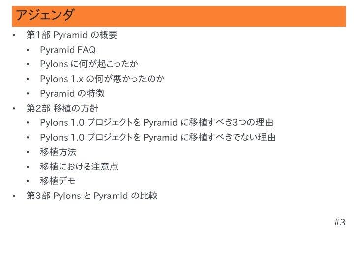 アジェンダ•   第1部 Pyramid の概要    •   Pyramid FAQ    •   Pylons に何が起こったか    •   Pylons 1.x の何が悪かったのか    •   Pyramid の特徴•   第2部 移...