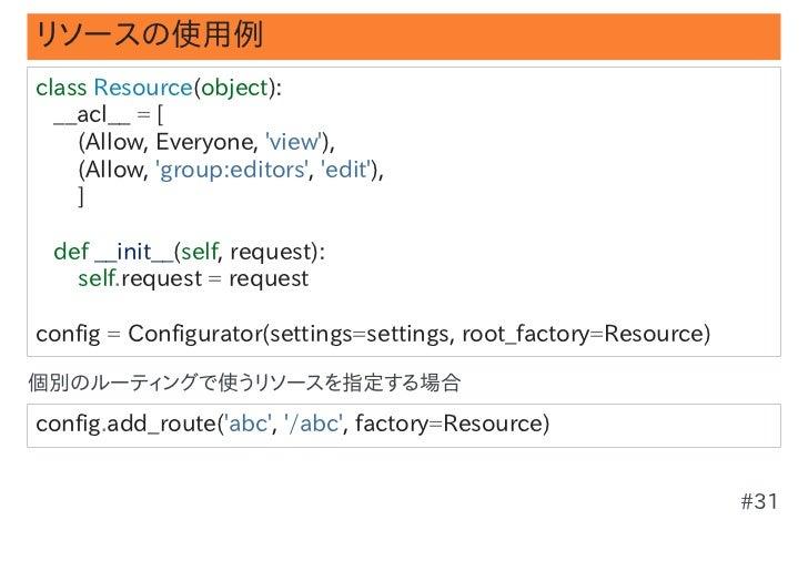 リソースの使用例classResource(object):__acl__=[(Allow,Everyone,view),(Allow,group:editors,edit),]...