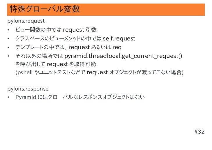 特殊グローバル変数pylons.request•   ビュー関数の中では request 引数•   クラスベースのビューメソッドの中では self.request•   テンプレートの中では、 request あるいは req•   それ以外...