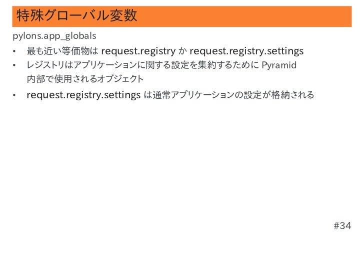 特殊グローバル変数pylons.app_globals•   最も近い等価物は request.registry か request.registry.settings•   レジストリはアプリケーションに関する設定を集約するために Pyram...