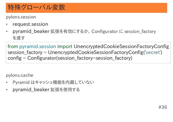 特殊グローバル変数pylons.session•   request.session•   pyramid_beaker 拡張を有効にするか、 Configurator に session_factory    を渡すfrompyramid....