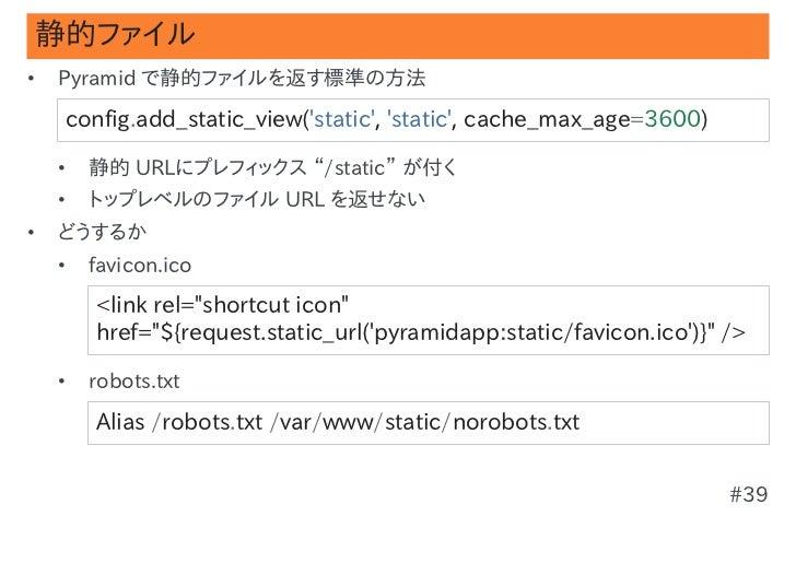 """静的ファイル•   Pyramid で静的ファイルを返す標準の方法    config.add_static_view(static,static,cache_max_age=3600)    •   静的 URLにプレフィックス """"/st..."""