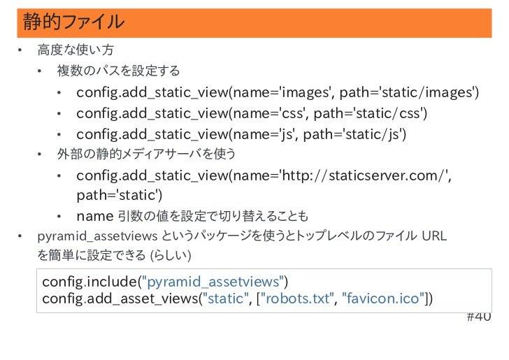 静的ファイル•   高度な使い方    •   複数のパスを設定する        •   config.add_static_view(name=images, path=static/images)        •   config.ad...