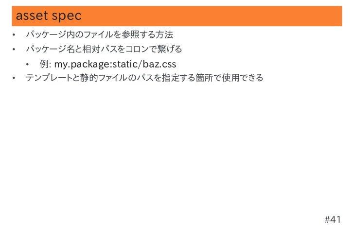 asset spec•   パッケージ内のファイルを参照する方法•   パッケージ名と相対パスをコロンで繋げる    •   例: my.package:static/baz.css•   テンプレートと静的ファイルのパスを指定する箇所で使用で...